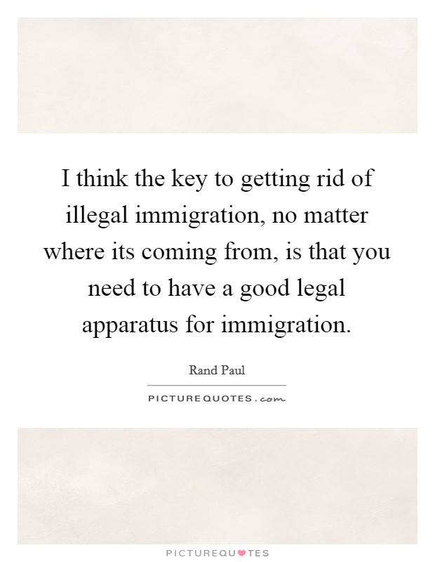 I think the key to getting rid of illegal immigration, no matter where its coming from, is that you need to have a good legal apparatus for immigration Picture Quote #1