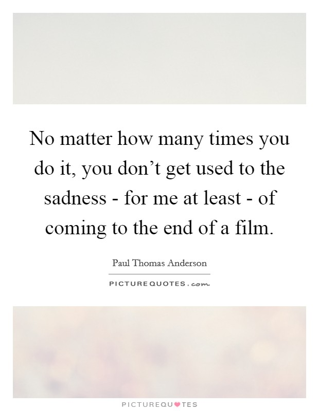 No matter how many times you do it, you don't get used to the sadness - for me at least - of coming to the end of a film Picture Quote #1