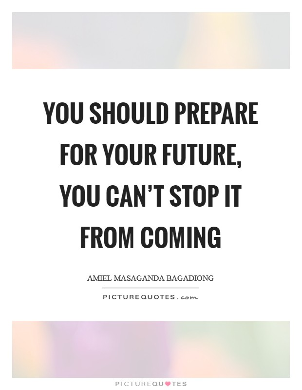 You should prepare for your future, you can't stop it from coming Picture Quote #1