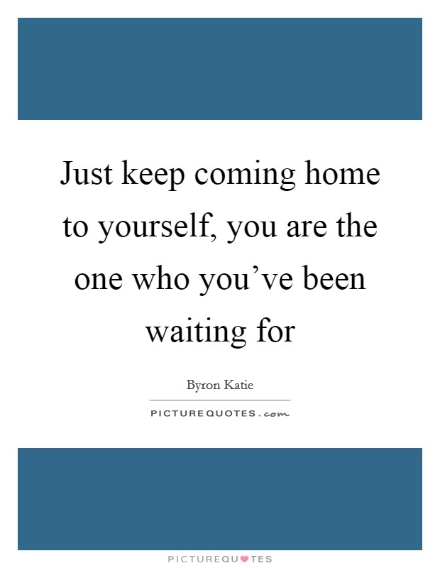 Just keep coming home to yourself, you are the one who you've been waiting for Picture Quote #1