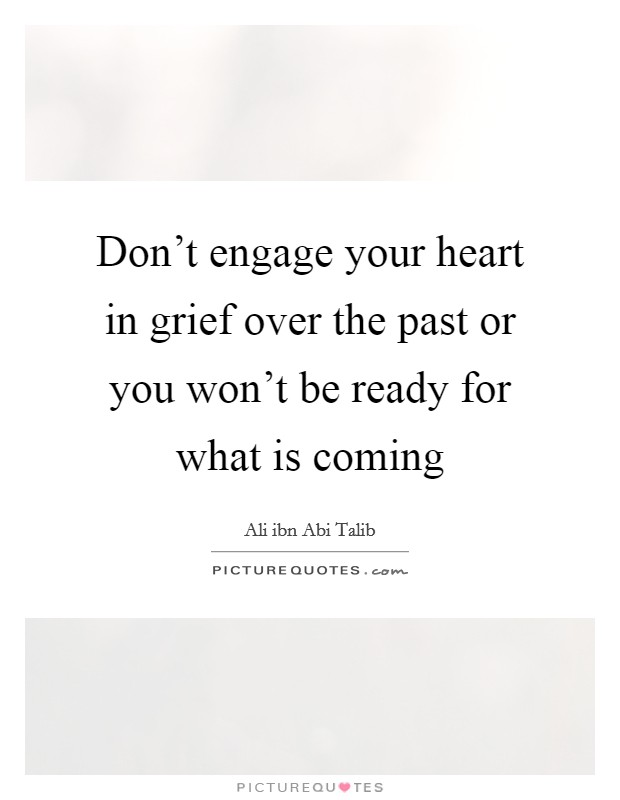 Don't engage your heart in grief over the past or you won't be ready for what is coming Picture Quote #1