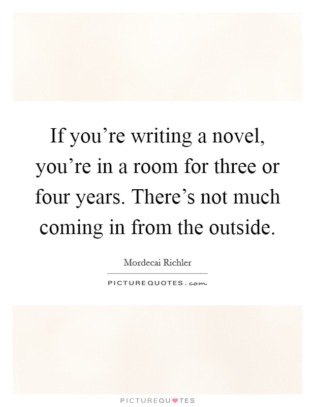 If you're writing a novel, you're in a room for three or four years. There's not much coming in from the outside Picture Quote #1