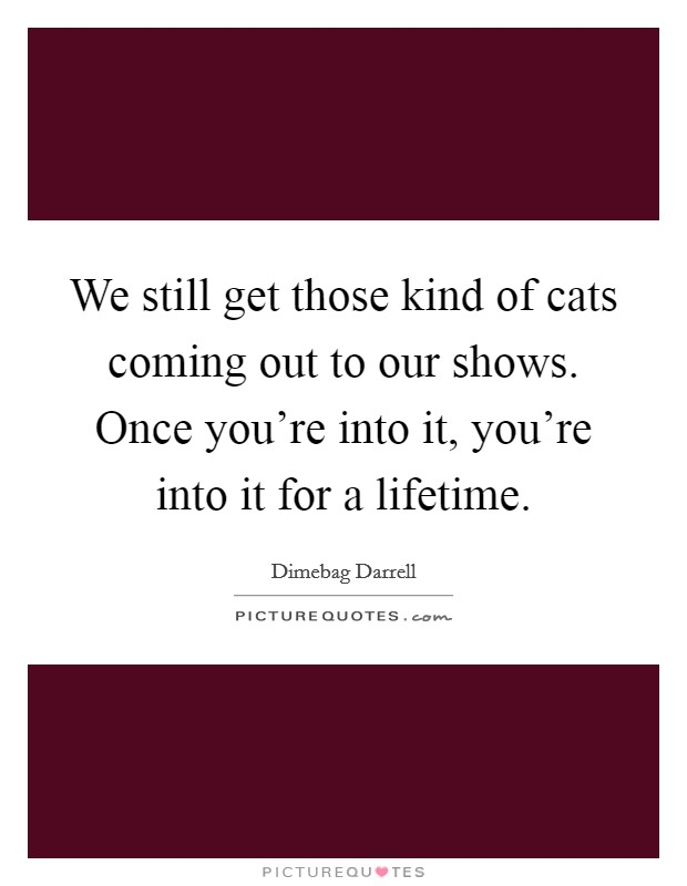We still get those kind of cats coming out to our shows. Once you're into it, you're into it for a lifetime Picture Quote #1