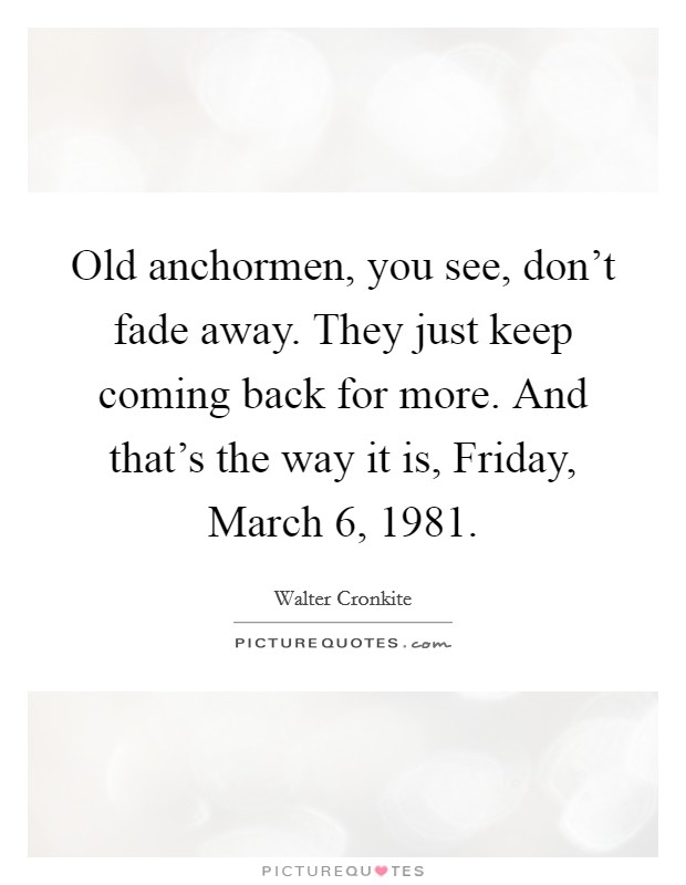 Old anchormen, you see, don't fade away. They just keep coming back for more. And that's the way it is, Friday, March 6, 1981 Picture Quote #1