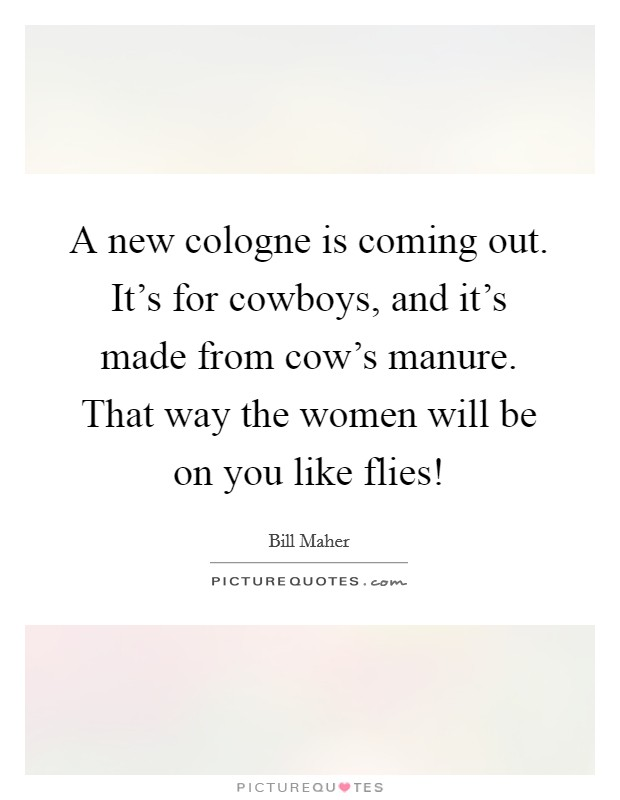 A new cologne is coming out. It's for cowboys, and it's made from cow's manure. That way the women will be on you like flies! Picture Quote #1
