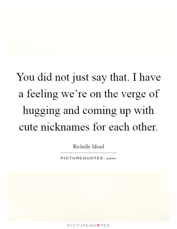 You did not just say that. I have a feeling we're on the verge of hugging and coming up with cute nicknames for each other Picture Quote #1
