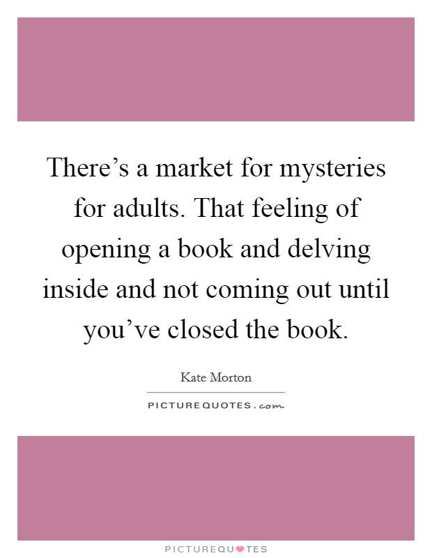 There's a market for mysteries for adults. That feeling of opening a book and delving inside and not coming out until you've closed the book Picture Quote #1