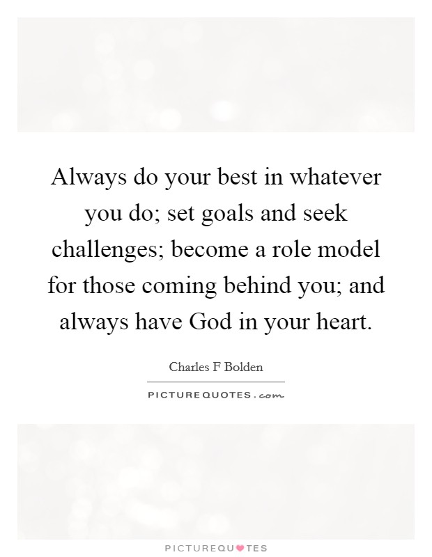 Always do your best in whatever you do; set goals and seek challenges; become a role model for those coming behind you; and always have God in your heart Picture Quote #1