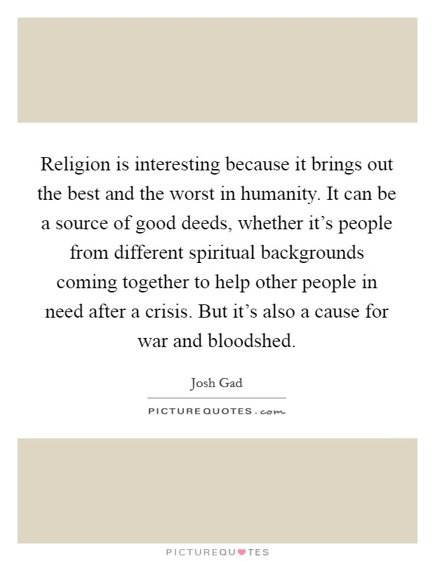Religion is interesting because it brings out the best and the worst in humanity. It can be a source of good deeds, whether it's people from different spiritual backgrounds coming together to help other people in need after a crisis. But it's also a cause for war and bloodshed Picture Quote #1