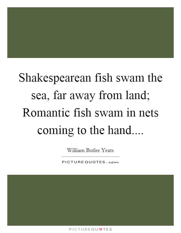 Shakespearean fish swam the sea, far away from land; Romantic fish swam in nets coming to the hand Picture Quote #1