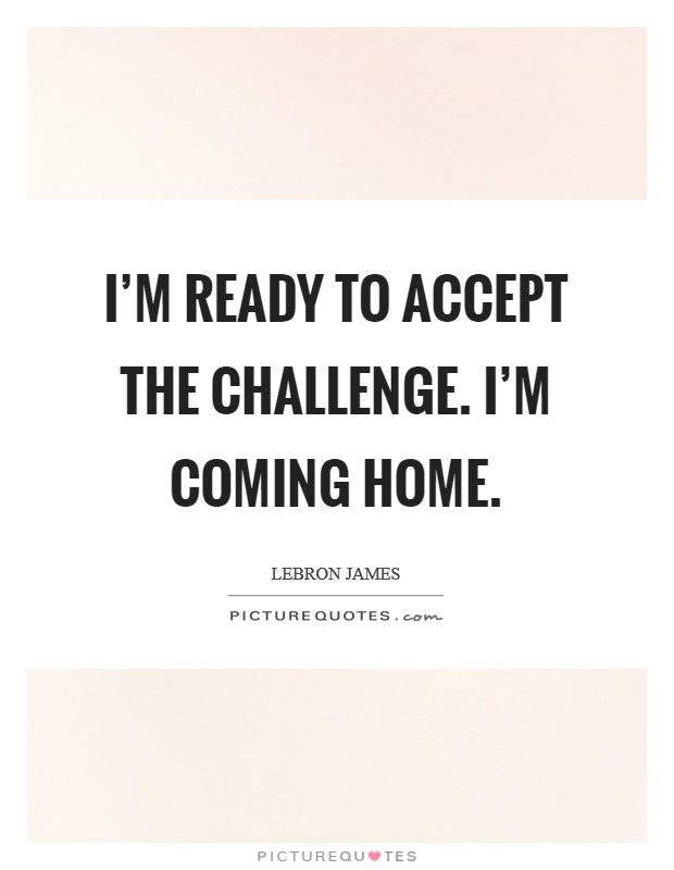 I'm ready to accept the challenge. I'm coming home Picture Quote #1