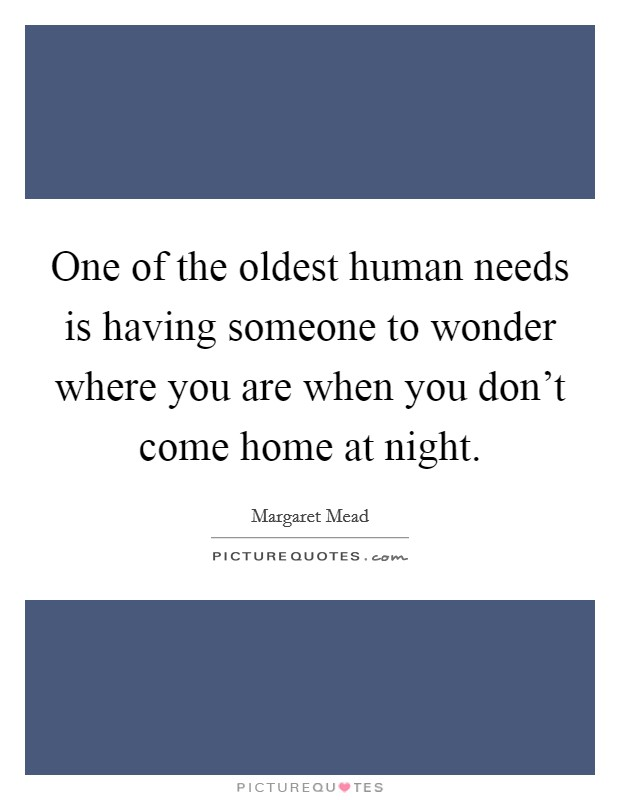One of the oldest human needs is having someone to wonder where you are when you don't come home at night Picture Quote #1