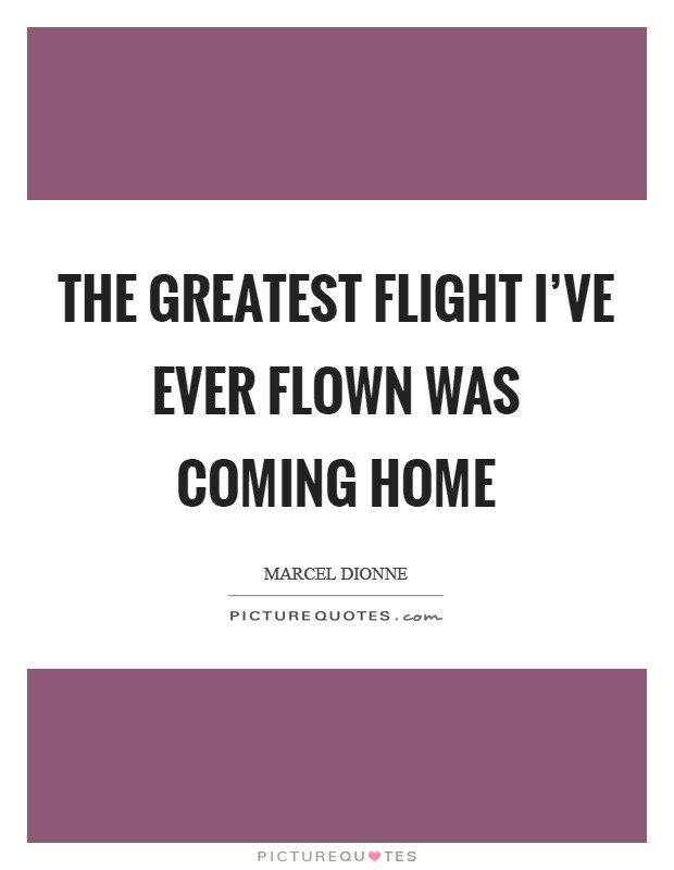 The greatest flight I've ever flown was coming home Picture Quote #1
