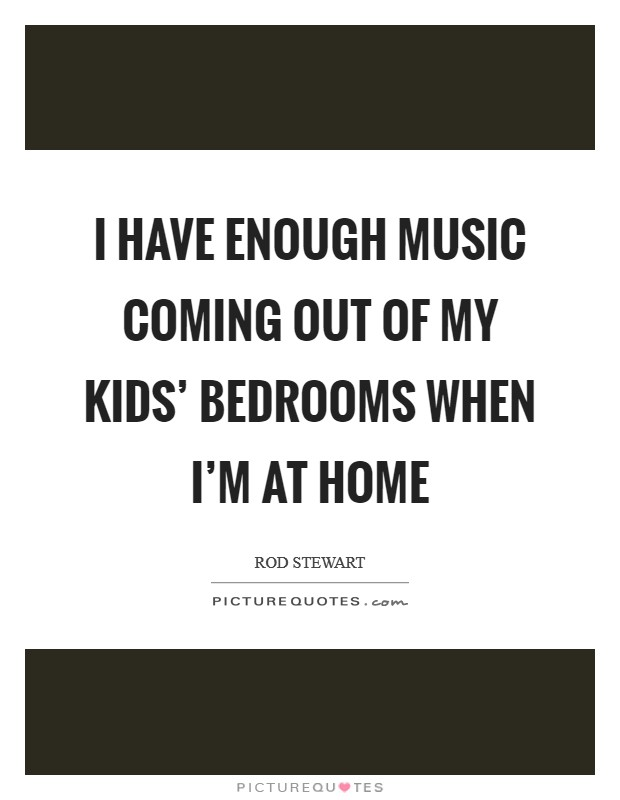 I have enough music coming out of my kids' bedrooms when I'm at home Picture Quote #1