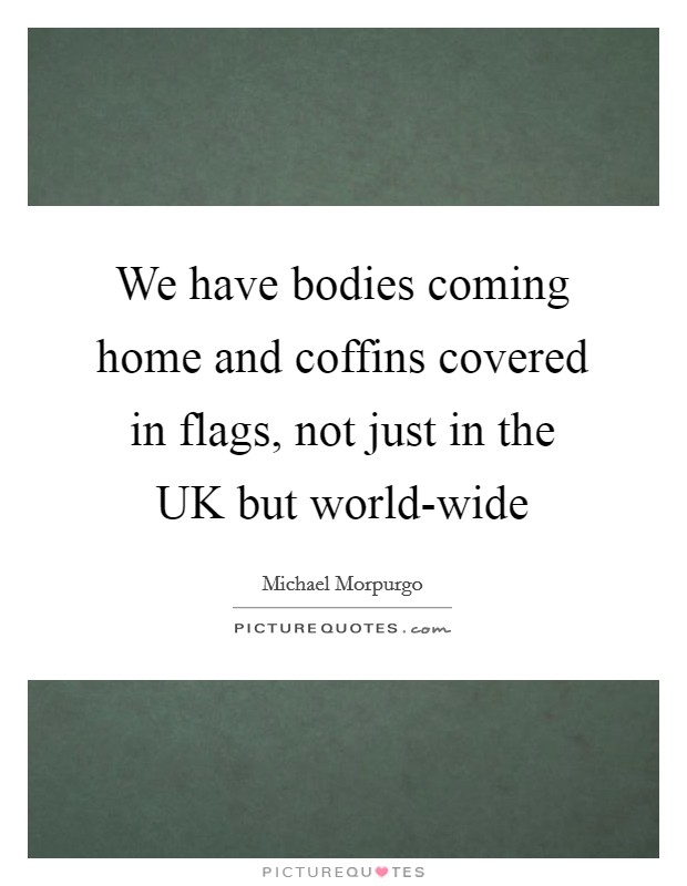 We have bodies coming home and coffins covered in flags, not just in the UK but world-wide Picture Quote #1