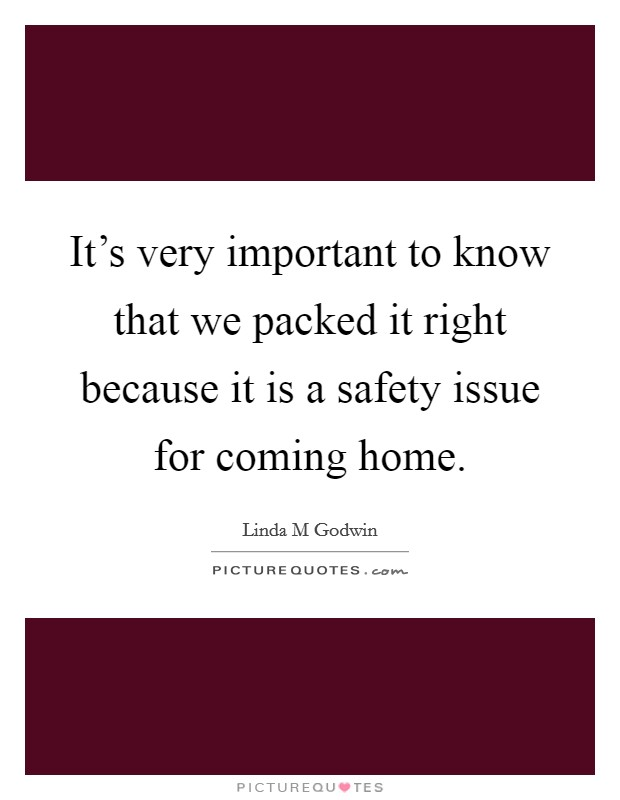 It's very important to know that we packed it right because it is a safety issue for coming home Picture Quote #1