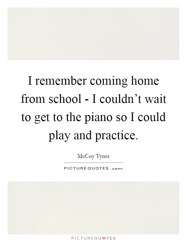 I remember coming home from school - I couldn't wait to get to the piano so I could play and practice Picture Quote #1