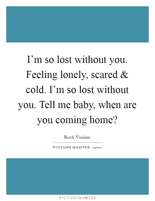 I'm so lost without you. Feeling lonely, scared and cold. I'm so lost without you. Tell me baby, when are you coming home? Picture Quote #1