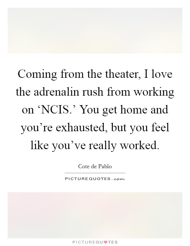 Coming from the theater, I love the adrenalin rush from working on 'NCIS.' You get home and you're exhausted, but you feel like you've really worked Picture Quote #1