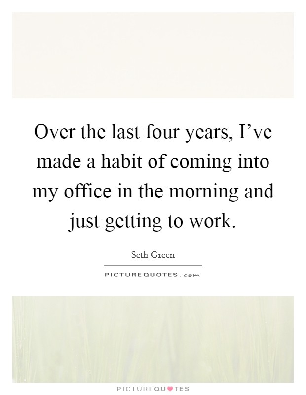 Over the last four years, I've made a habit of coming into my office in the morning and just getting to work. Picture Quote #1