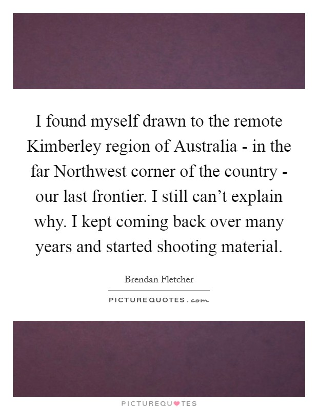 I found myself drawn to the remote Kimberley region of Australia - in the far Northwest corner of the country - our last frontier. I still can't explain why. I kept coming back over many years and started shooting material Picture Quote #1