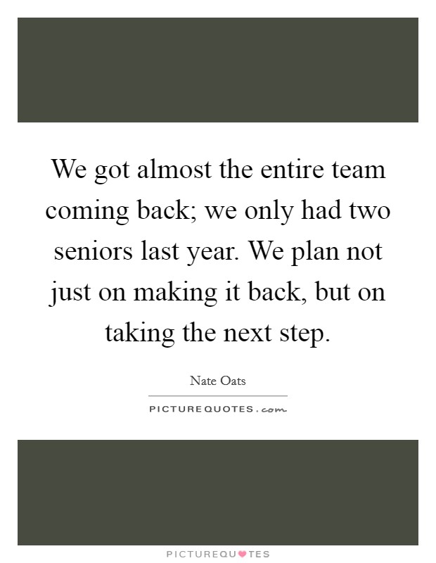 We got almost the entire team coming back; we only had two seniors last year. We plan not just on making it back, but on taking the next step Picture Quote #1