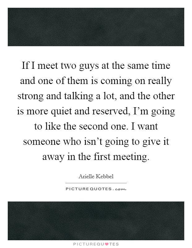 If I meet two guys at the same time and one of them is coming on really strong and talking a lot, and the other is more quiet and reserved, I'm going to like the second one. I want someone who isn't going to give it away in the first meeting Picture Quote #1