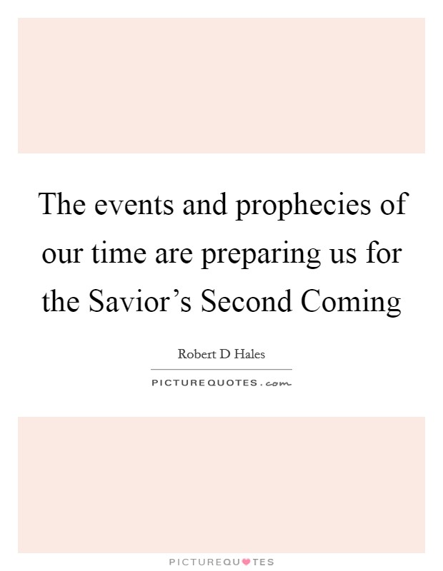 The events and prophecies of our time are preparing us for the Savior's Second Coming Picture Quote #1