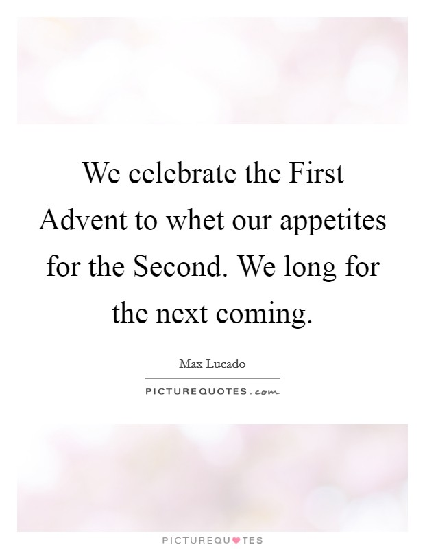 We celebrate the First Advent to whet our appetites for the Second. We long for the next coming Picture Quote #1
