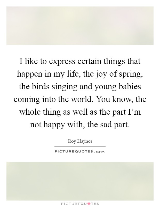 I like to express certain things that happen in my life, the joy of spring, the birds singing and young babies coming into the world. You know, the whole thing as well as the part I'm not happy with, the sad part Picture Quote #1
