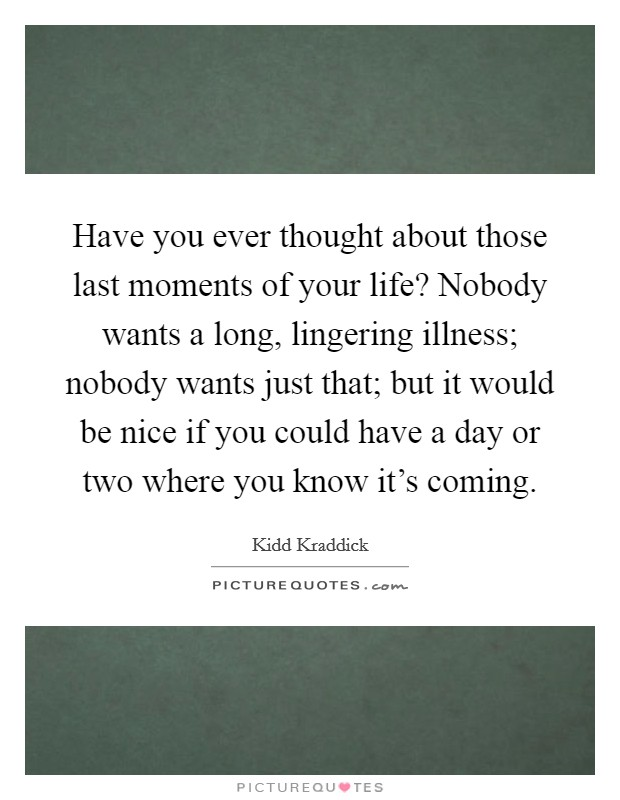 Have you ever thought about those last moments of your life? Nobody wants a long, lingering illness; nobody wants just that; but it would be nice if you could have a day or two where you know it's coming Picture Quote #1