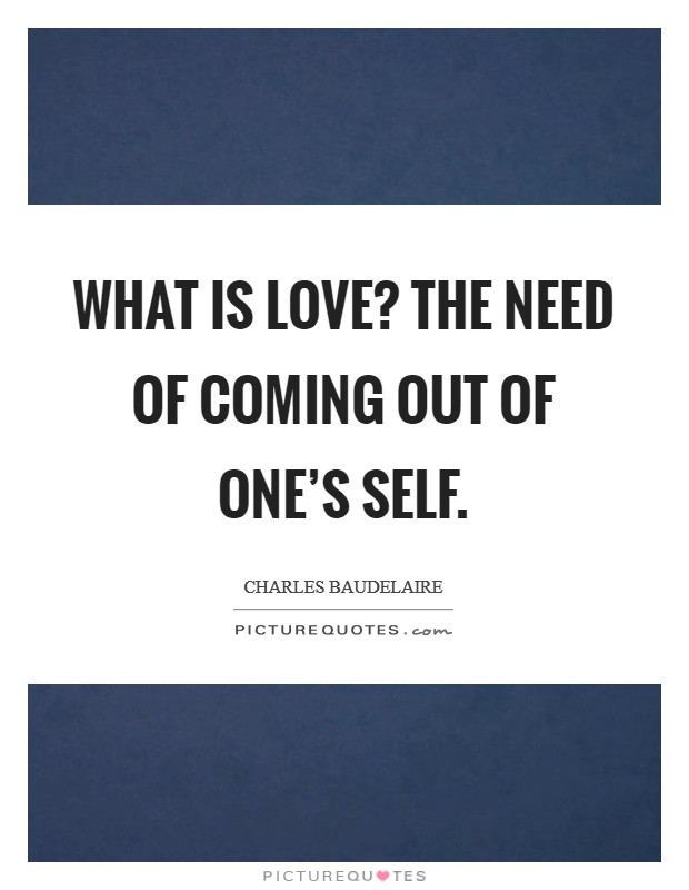 What is love? The need of coming out of one's self Picture Quote #1
