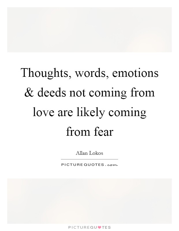 Thoughts, words, emotions and deeds not coming from love are likely coming from fear Picture Quote #1