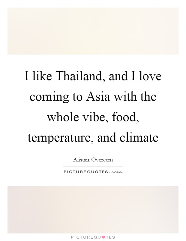 I like Thailand, and I love coming to Asia with the whole vibe, food, temperature, and climate Picture Quote #1