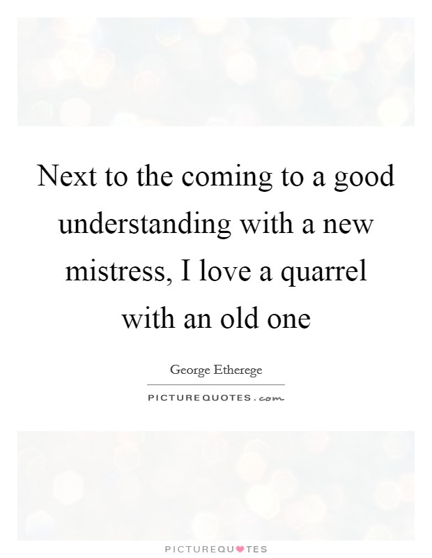 Next to the coming to a good understanding with a new mistress, I love a quarrel with an old one Picture Quote #1