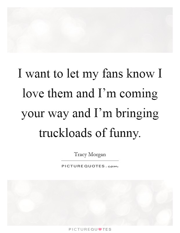 I want to let my fans know I love them and I'm coming your way and I'm bringing truckloads of funny Picture Quote #1