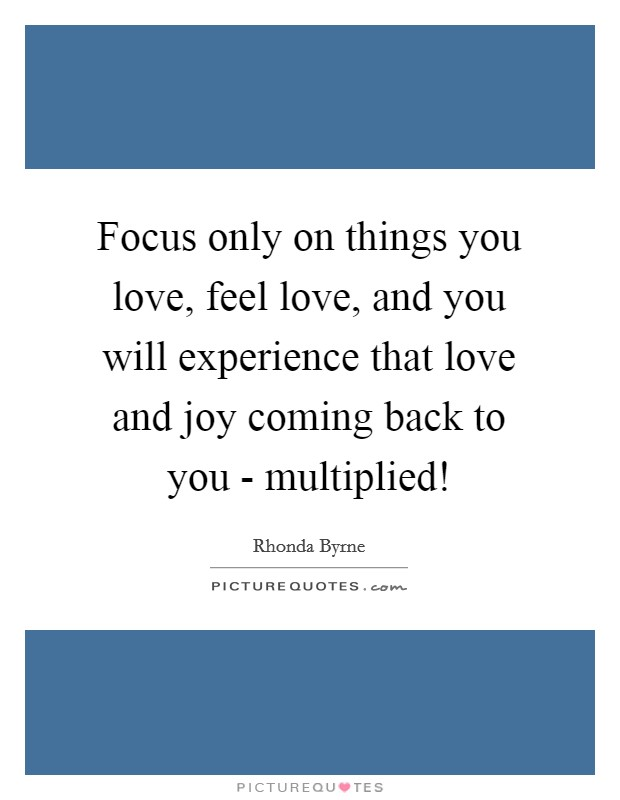 Focus only on things you love, feel love, and you will experience that love and joy coming back to you - multiplied! Picture Quote #1