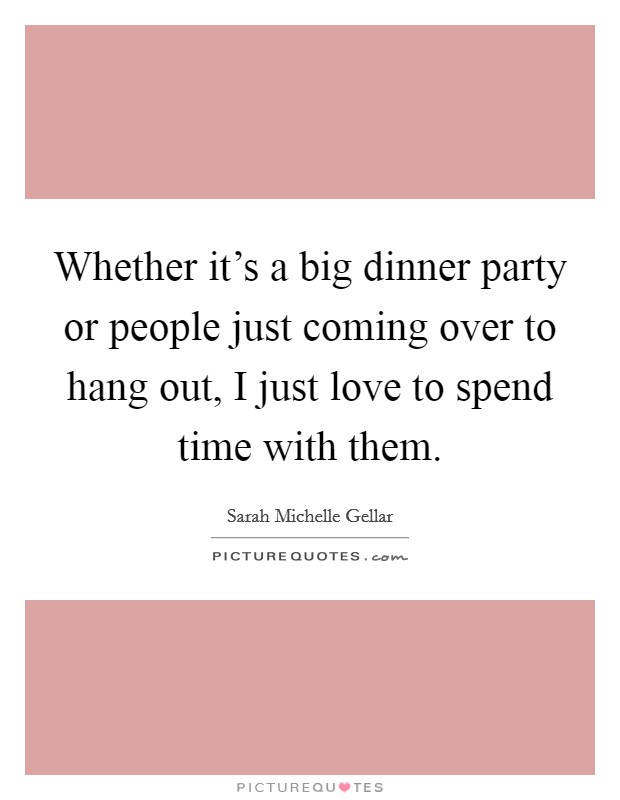 Whether it's a big dinner party or people just coming over to hang out, I just love to spend time with them Picture Quote #1