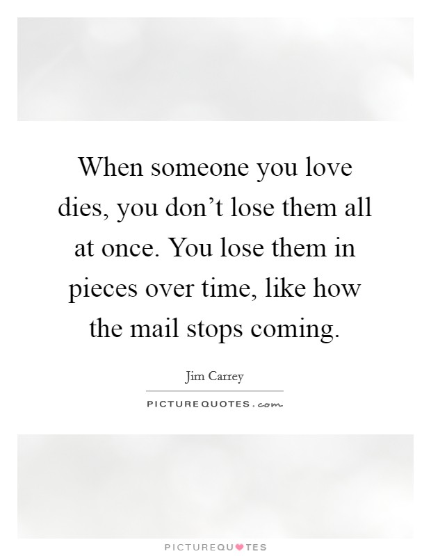 When someone you love dies, you don't lose them all at once. You lose them in pieces over time, like how the mail stops coming Picture Quote #1