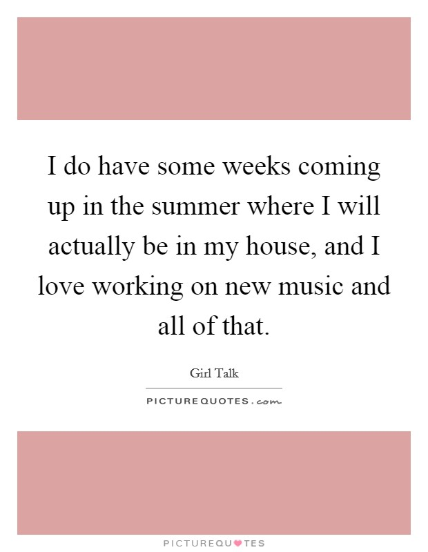I do have some weeks coming up in the summer where I will actually be in my house, and I love working on new music and all of that Picture Quote #1
