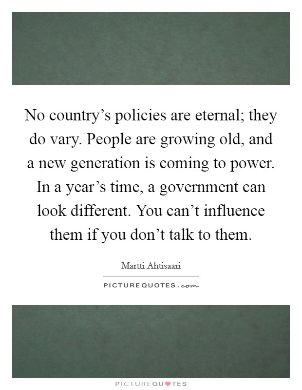 No country's policies are eternal; they do vary. People are growing old, and a new generation is coming to power. In a year's time, a government can look different. You can't influence them if you don't talk to them Picture Quote #1