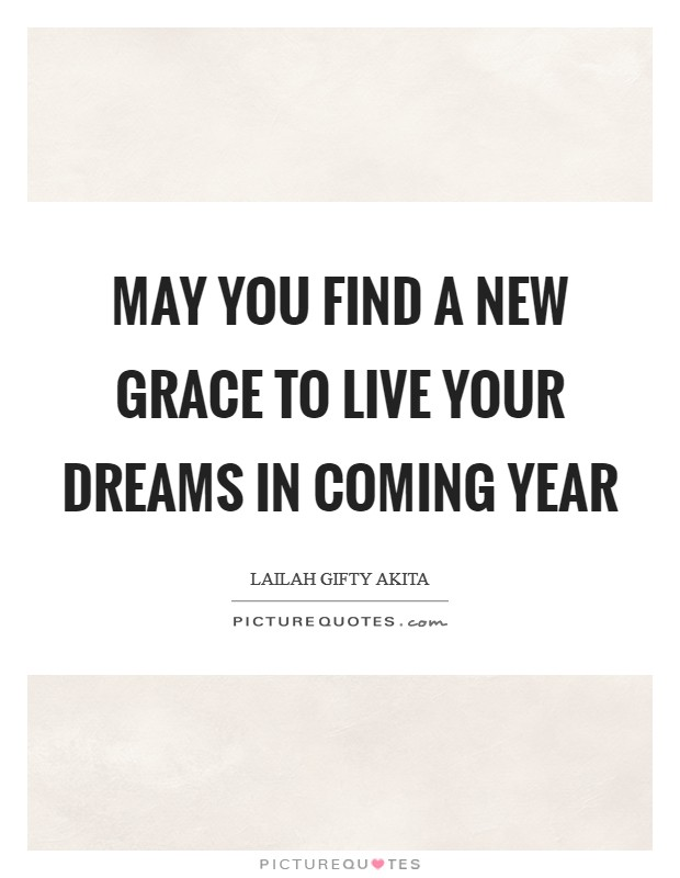 May you find a new grace to live your dreams in coming year Picture Quote #1