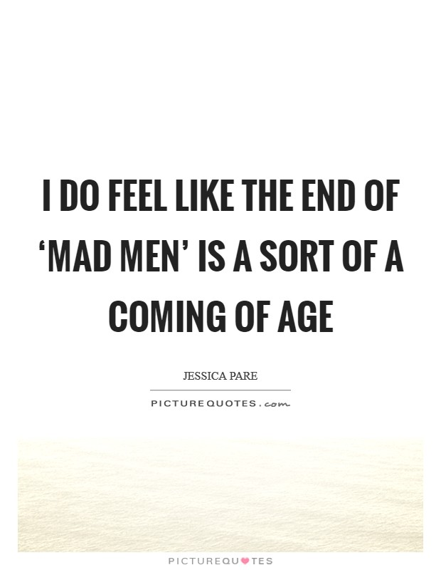 I do feel like the end of 'Mad Men' is a sort of a coming of age Picture Quote #1