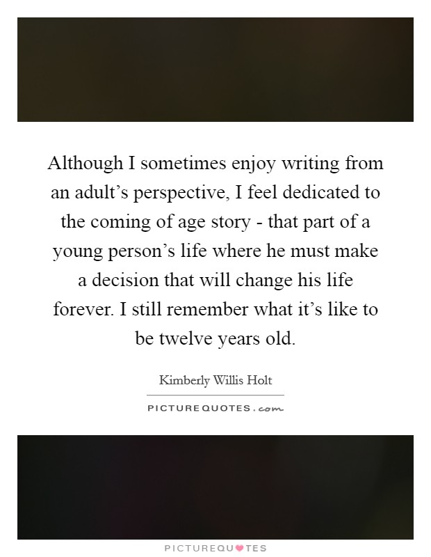 Although I sometimes enjoy writing from an adult's perspective, I feel dedicated to the coming of age story - that part of a young person's life where he must make a decision that will change his life forever. I still remember what it's like to be twelve years old Picture Quote #1