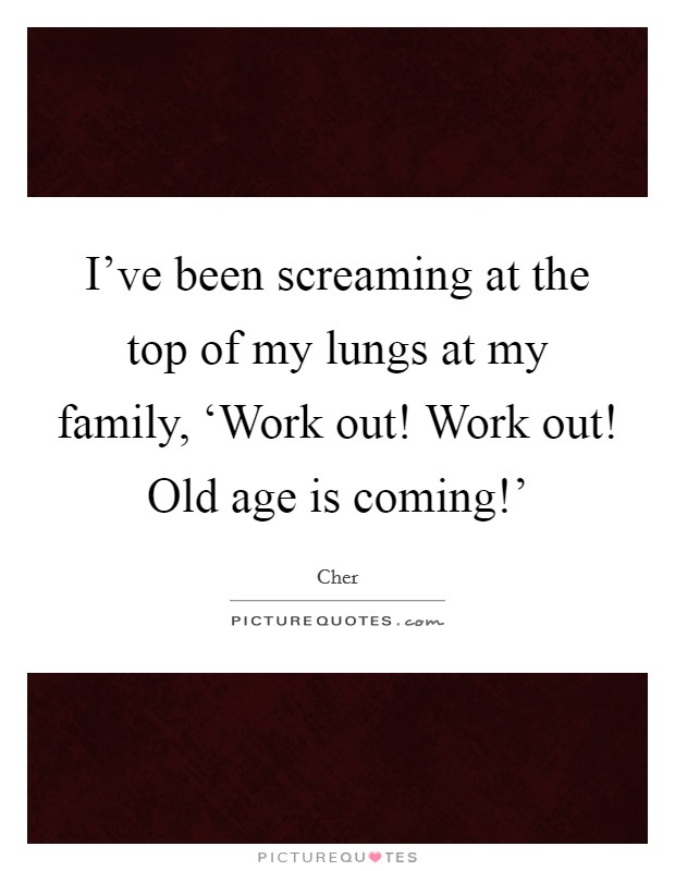 I've been screaming at the top of my lungs at my family, 'Work out! Work out! Old age is coming!' Picture Quote #1