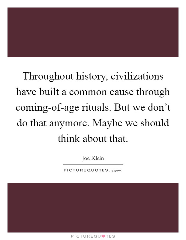 Throughout history, civilizations have built a common cause through coming-of-age rituals. But we don't do that anymore. Maybe we should think about that Picture Quote #1