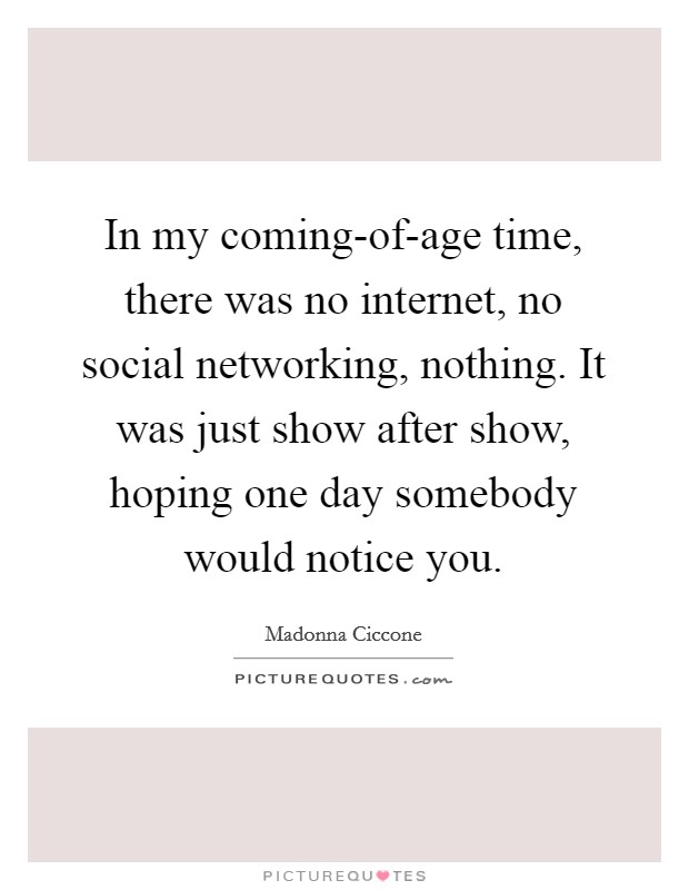 In my coming-of-age time, there was no internet, no social networking, nothing. It was just show after show, hoping one day somebody would notice you Picture Quote #1