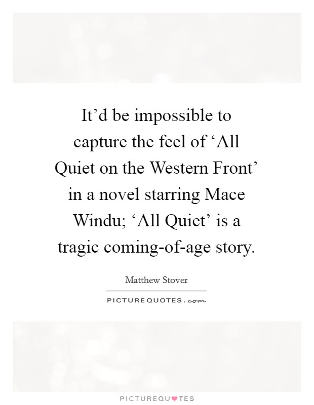 It'd be impossible to capture the feel of 'All Quiet on the Western Front' in a novel starring Mace Windu; 'All Quiet' is a tragic coming-of-age story Picture Quote #1