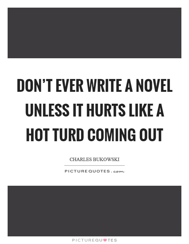 Don't ever write a novel unless it hurts like a hot turd coming out Picture Quote #1
