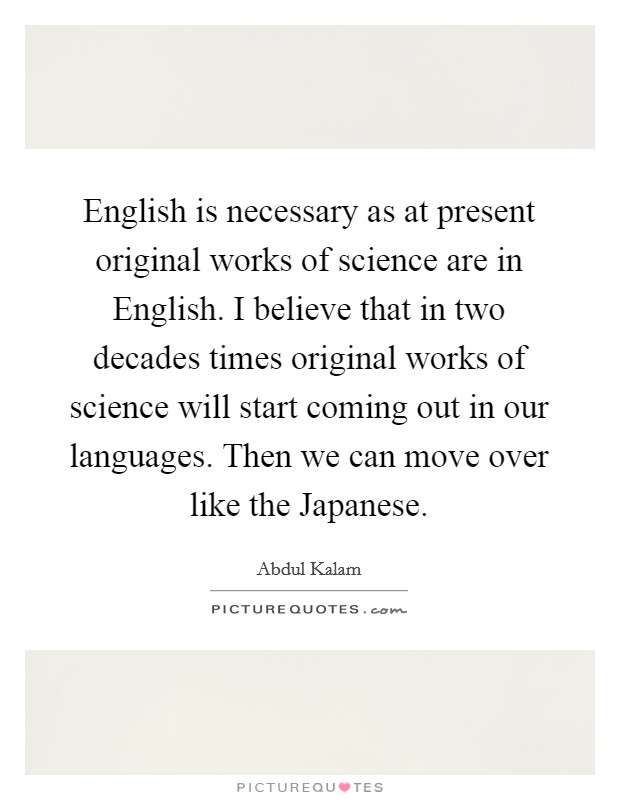 English is necessary as at present original works of science are in English. I believe that in two decades times original works of science will start coming out in our languages. Then we can move over like the Japanese Picture Quote #1